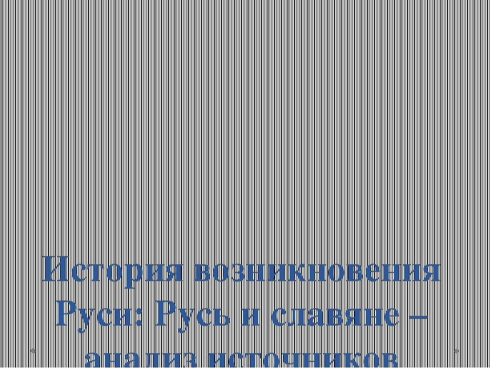 История возникновения Руси: Русь и славяне – анализ источников
