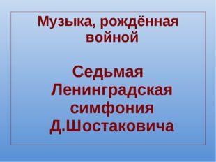Музыка, рождённая войной Седьмая Ленинградская симфония Д.Шостаковича