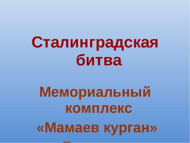 Сталинградская битва Мемориальный комплекс «Мамаев курган» в Волгограде