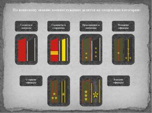 По воинскому званию военнослужащие делятся на следующие категории: Солдаты и