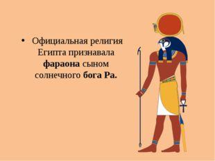 Официальная религия Египта признавала фараона сыном солнечного бога Ра.