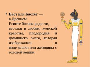 БастилиБастет— вДревнем Египтебогинярадости, веселья и любви, женской к