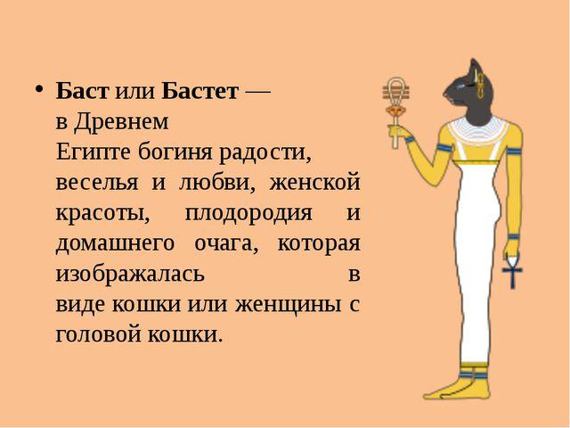 БастилиБастет— вДревнем Египтебогинярадости, веселья и любви, женской к...