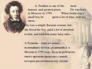 A. Pushkin is one of the 	most famous and greatest poets. 	He was born in