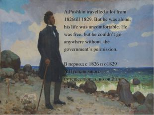 A.Pushkin travelled a lot from 1826till 1829. But he was alone, his life was