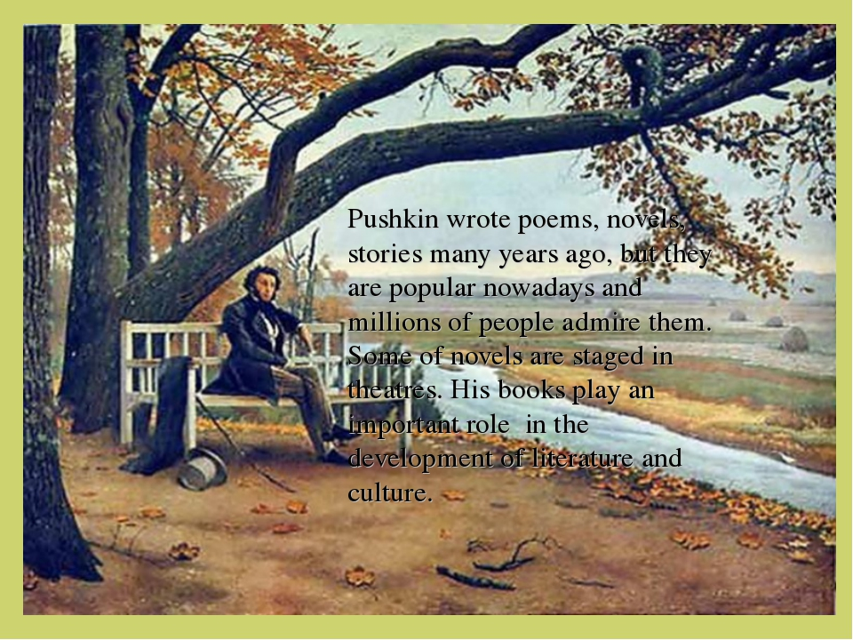 Pushkin wrote poems, novels, stories many years ago, but they are popular no...