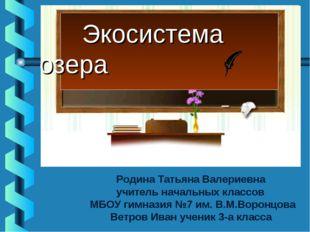 Экосистема озера Родина Татьяна Валериевна учитель начальных классов МБОУ ги
