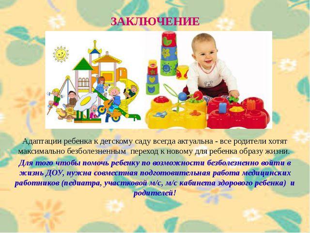 ЗАКЛЮЧЕНИЕ Адаптации ребенка к детскому саду всегда актуальна - все родители...