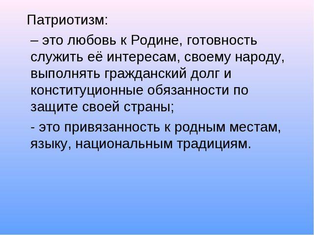 Патриотизм: – это любовь к Родине, готовность служить её интересам, своему н...