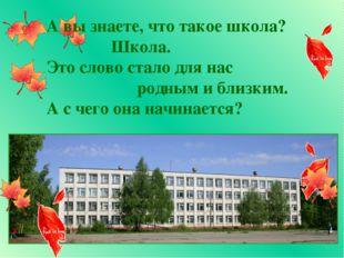 А вы знаете, что такое школа? Школа. Это слово стало для нас родным и близким