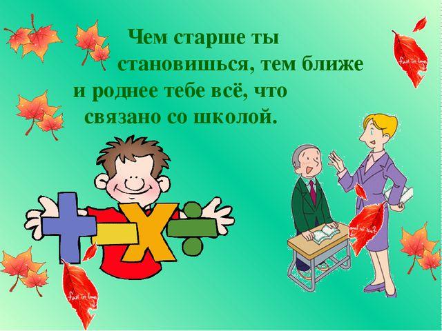 Чем старше ты становишься, тем ближе и роднее тебе всё, что связано со школой.