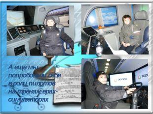 А еще мы попробовали себя вроли пилотов натренажерах-симуляторах