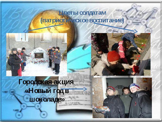 Цветы солдатам (патриотическое воспитание) Городская акция «Новый год в шокол...