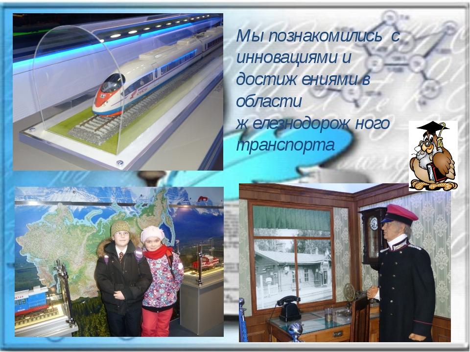 Мы познакомились с инновациями и достижениями в области железнодорожного тран...