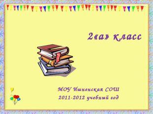 2«а» класс МОУ Ишненская СОШ 2011-2012 учебный год