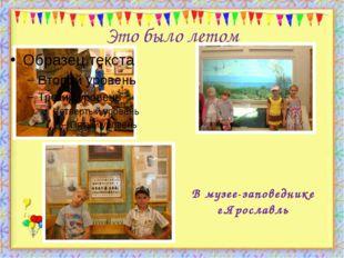 Это было летом http://aida.ucoz.ru В музее-заповеднике г.Ярославль