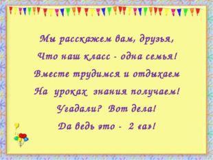 http://aida.ucoz.ru Мы расскажем вам, друзья, Что наш класс - одна семья! Вм
