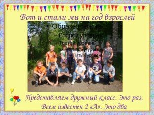 Вот и стали мы на год взрослей http://aida.ucoz.ru Представляем дружный класс