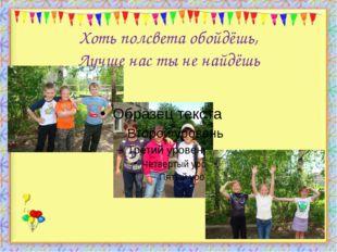 Хоть полсвета обойдёшь, Лучше нас ты не найдёшь http://aida.ucoz.ru