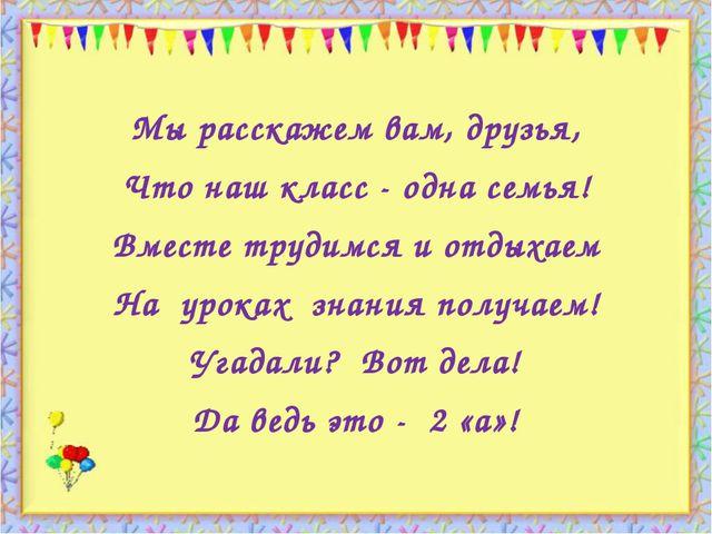 http://aida.ucoz.ru Мы расскажем вам, друзья, Что наш класс - одна семья! Вм...