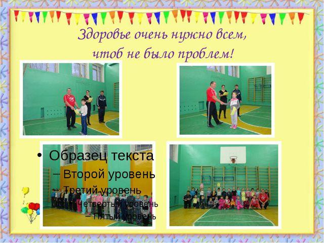 Здоровье очень нужно всем, чтоб не было проблем! http://aida.ucoz.ru