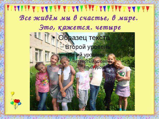 Все живём мы в счастье, в мире. Это, кажется. четыре http://aida.ucoz.ru