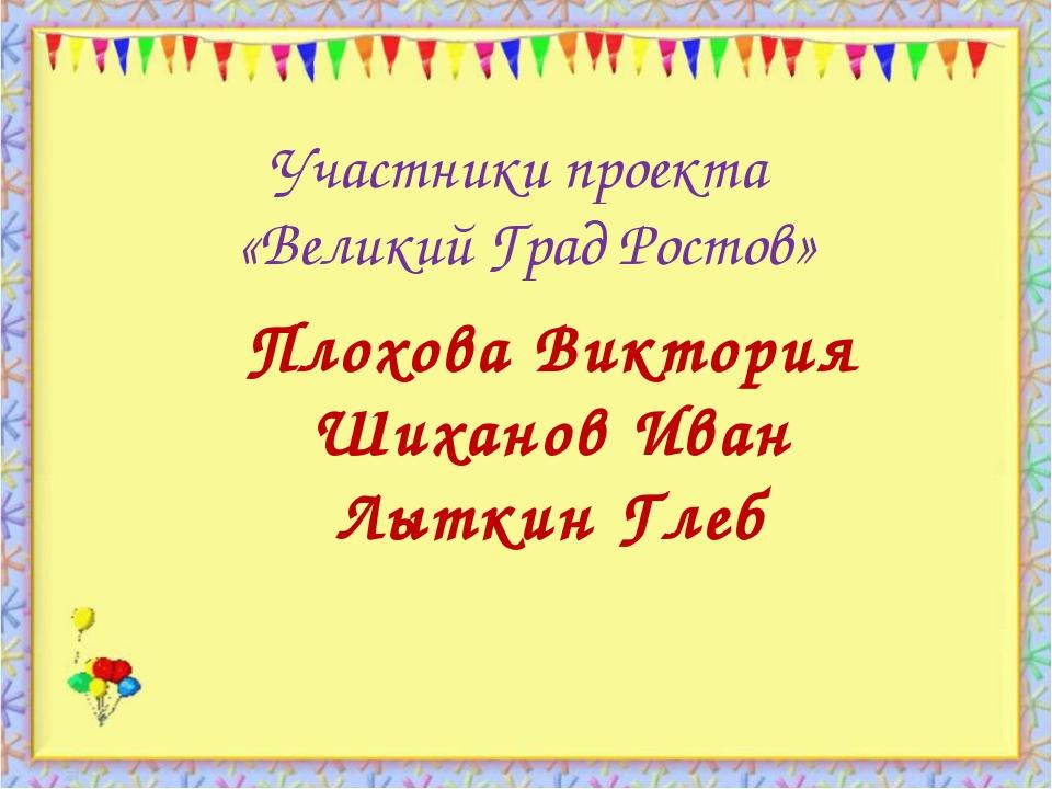 Участники проекта «Великий Град Ростов» http://aida.ucoz.ru Плохова Виктория...