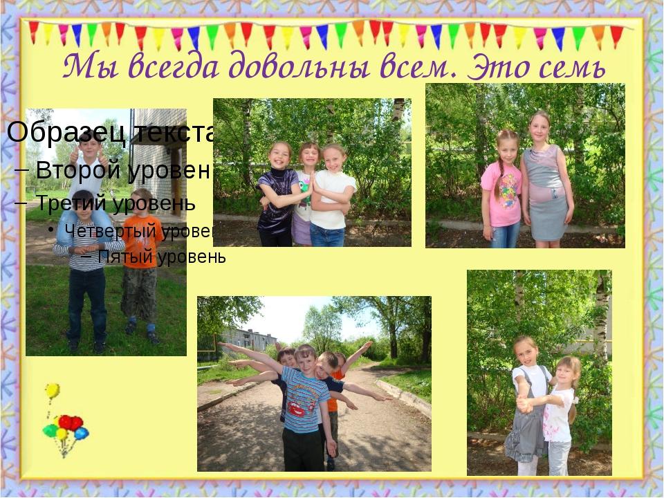 Мы всегда довольны всем. Это семь http://aida.ucoz.ru