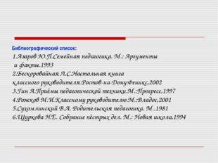 Библиографический список: 1.Азаров Ю.П.Семейная педагогика. М.: Аргументы и ф