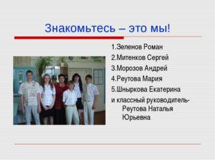 Знакомьтесь – это мы! 1.Зеленов Роман 2.Митенков Сергей 3.Морозов Андрей 4.Ре