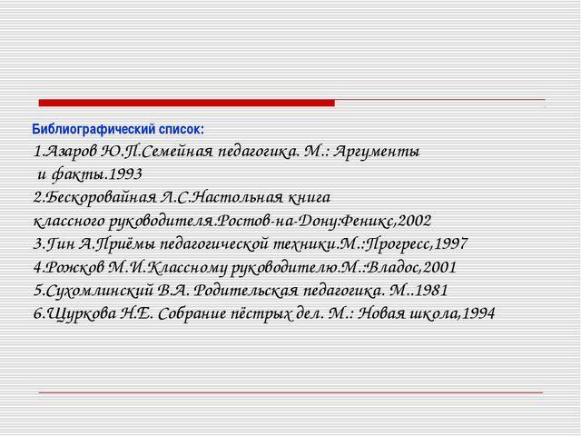 Библиографический список: 1.Азаров Ю.П.Семейная педагогика. М.: Аргументы и ф...