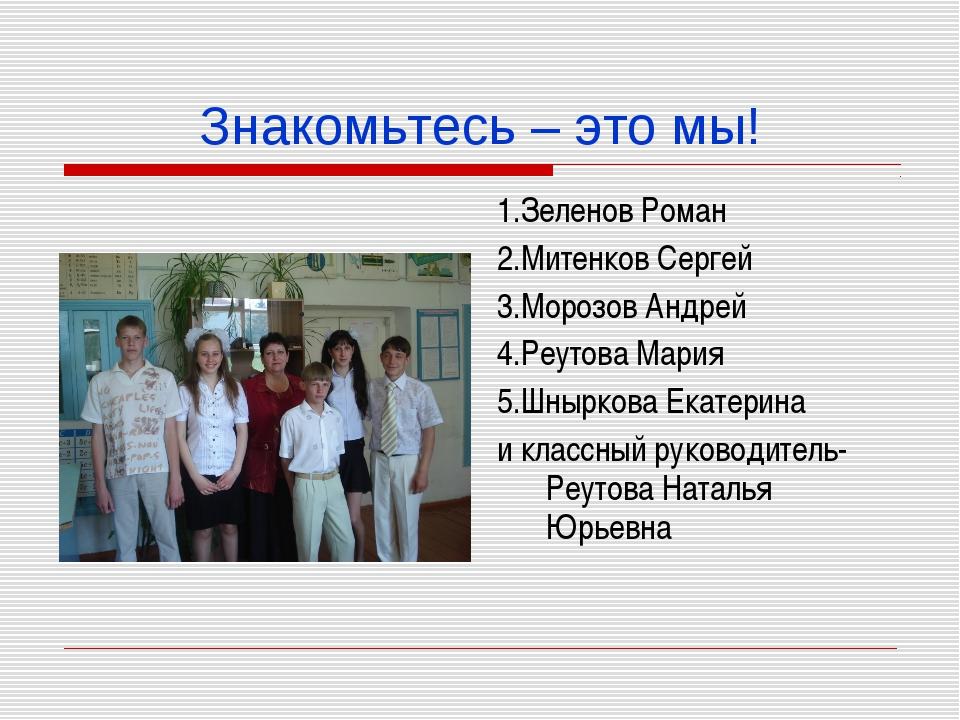 Знакомьтесь – это мы! 1.Зеленов Роман 2.Митенков Сергей 3.Морозов Андрей 4.Ре...