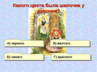 А) черного Г) красного В) желтого Б) синего Какого цвета была шапочка у девоч