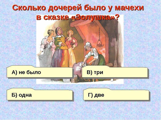 А) не было Г) две В) три Б) одна Сколько дочерей было у мачехи в сказке «Золу...