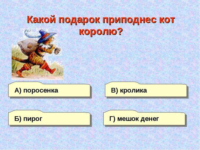 А) поросенка В) кролика Г) мешок денег Б) пирог Какой подарок приподнес кот к...
