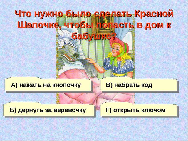 А) нажать на кнопочку Б) дернуть за веревочку Г) открыть ключом В) набрать ко...