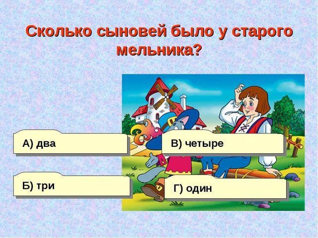 А) два Б) три Г) один В) четыре Сколько сыновей было у старого мельника?