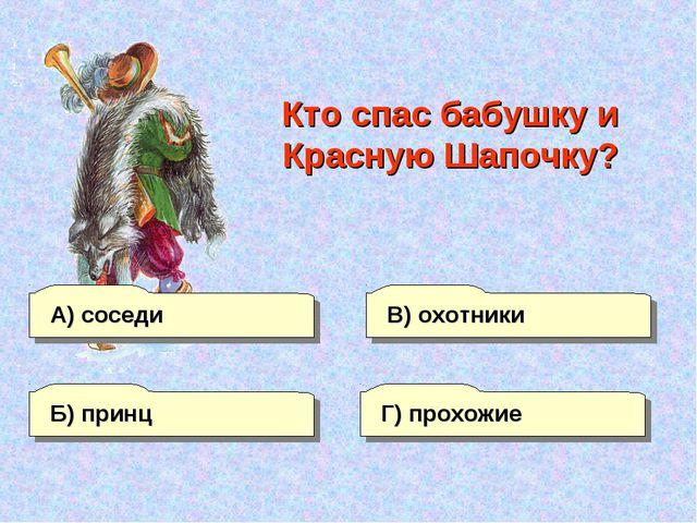 А) соседи В) охотники Г) прохожие Б) принц Кто спас бабушку и Красную Шапочку?