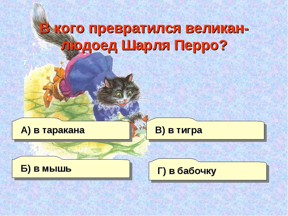 А) в таракана Б) в мышь Г) в бабочку В) в тигра В кого превратился великан-лю...