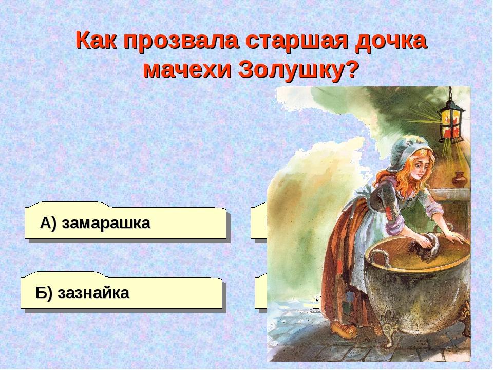 Б) зазнайка А) замарашка Г) ведьма В) замухрышка Как прозвала старшая дочка м...