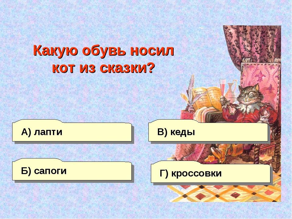А) лапти Б) сапоги Г) кроссовки В) кеды Какую обувь носил кот из сказки?