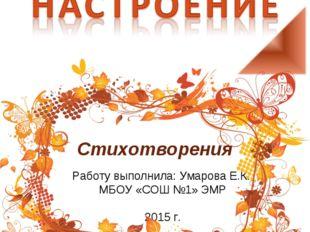 Стихотворения Работу выполнила: Умарова Е.К., МБОУ «СОШ №1» ЭМР 2015 г.