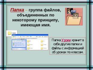 Папка – группа файлов, объединенных по некоторому принципу, имеющая имя. Папк
