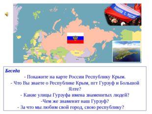 Беседа - Покажите на карте России Республику Крым. -Что Вы знаете о Республи