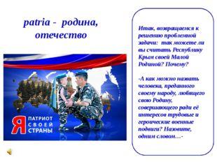 patria- родина, отечество Итак, возвращаемся к решению проблемной задачи: