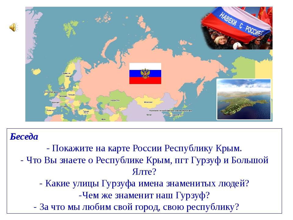Беседа - Покажите на карте России Республику Крым. -Что Вы знаете о Республи...