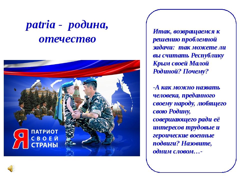 patria- родина, отечество Итак, возвращаемся к решению проблемной задачи:...
