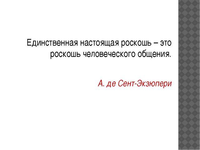 Единственная настоящая роскошь – это роскошь человеческого общения. А. де Се...