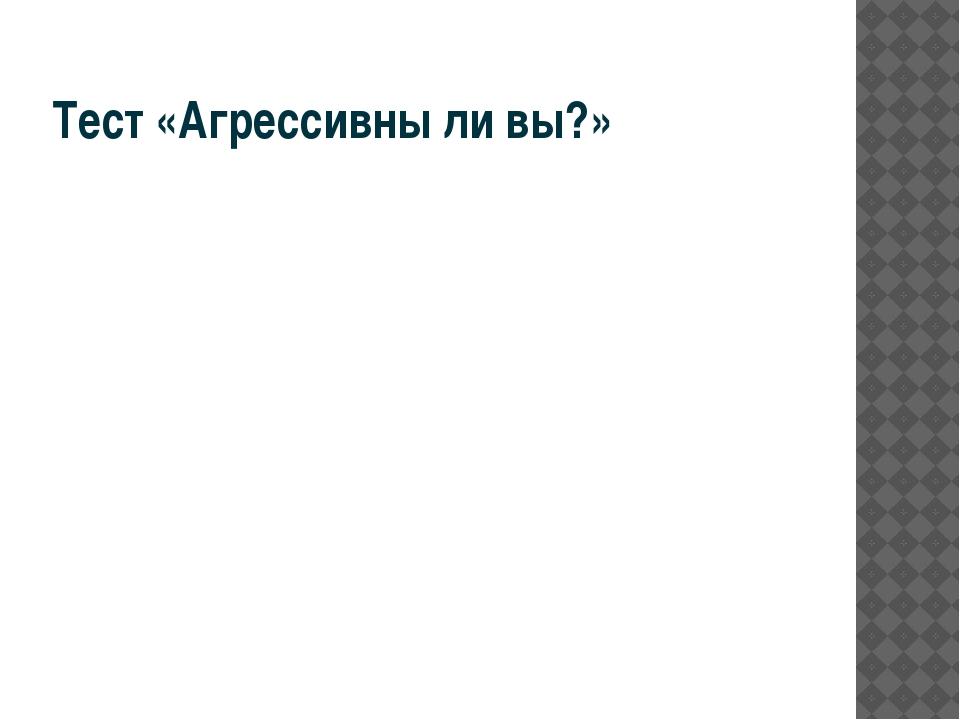 Тест «Агрессивны ли вы?»