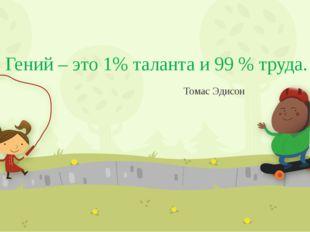 Гений – это 1% таланта и 99 % труда. Томас Эдисон